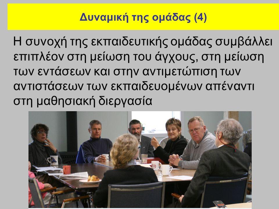Δυναμική της ομάδας (4) Η συνοχή της εκπαιδευτικής ομάδας συμβάλλει επιπλέον στη μείωση του άγχους, στη μείωση των εντάσεων και στην αντιμετώπιση των αντιστάσεων των εκπαιδευομένων απέναντι στη μαθησιακή διεργασία