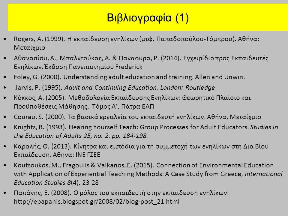 Βιβλιογραφία (1) Rogers, A. (1999). Η εκπαίδευση ενηλίκων (μτφ. Παπαδοπούλου-Τόμπρου). Αθήνα: Μεταίχμιο Αθανασίου, Α., Μπαλντούκας, Α. & Παναούρα, Ρ.