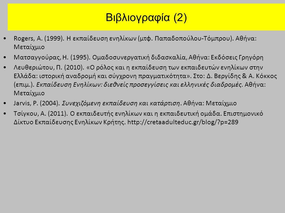 Βιβλιογραφία (2) Rogers, A. (1999). Η εκπαίδευση ενηλίκων (μτφ. Παπαδοπούλου-Τόμπρου). Αθήνα: Μεταίχμιο Mατσαγγούρας, Η. (1995). Ομαδοσυνεργατική διδα