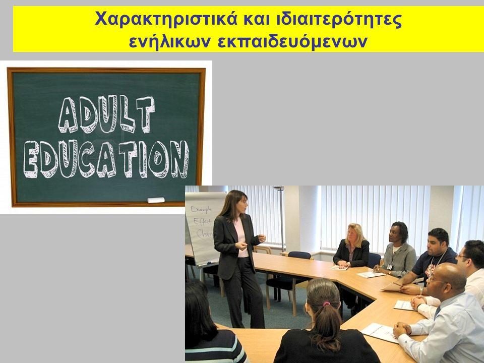 Χαρακτηριστικά και ιδιαιτερότητες ενήλικων εκπαιδευόμενων (1) - Εκούσια και συνειδητοποιημένη συμμετοχή στη μαθησιακή διαδικασία - Λειτουργία στο μέσο και όχι στην αρχή μιας εξελισσόμενης αναπτυξιακής διεργασίας - Διαμορφωμένο σύνολο εμπειριών και αξιών - Συμμετοχή στη μαθησιακή διαδικασία με δεδομένες προθέσεις και προσδοκίες