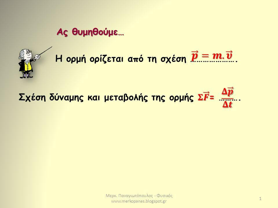 Μερκ. Παναγιωτόπουλος - Φυσικός www.merkopanas.blogspot.gr 1 Ας θυμηθούμε… Η ορμή ορίζεται από τη σχέση ………………….