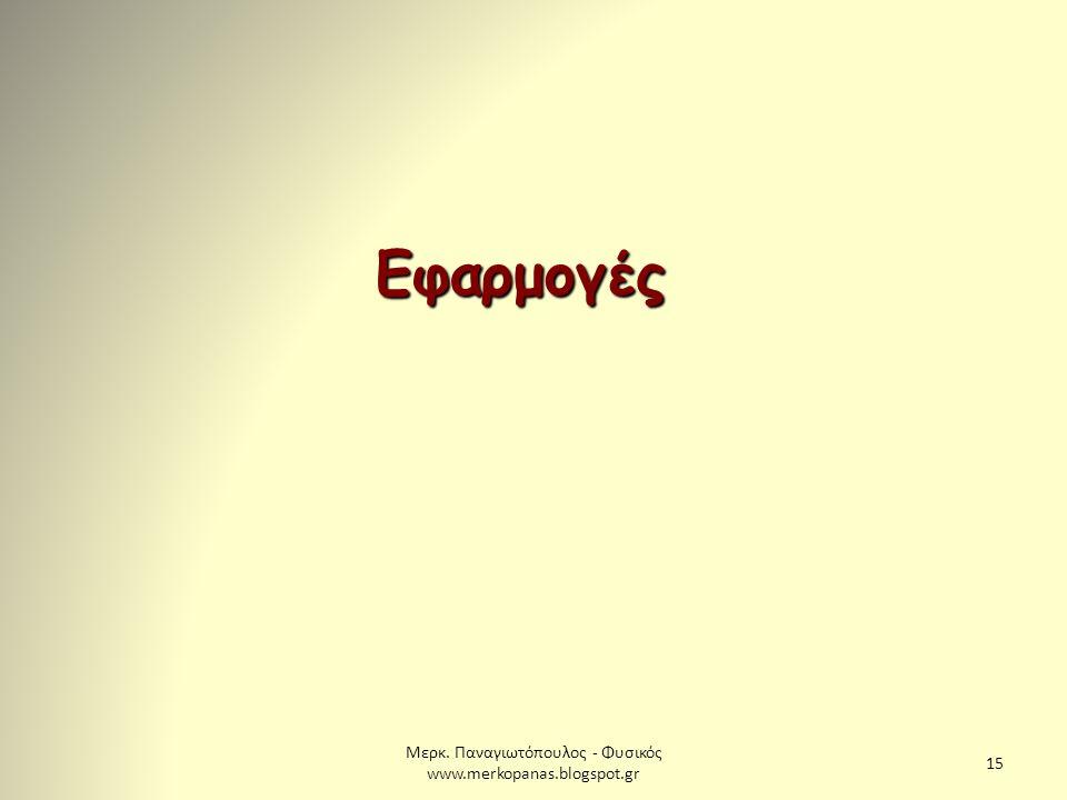 Μερκ. Παναγιωτόπουλος - Φυσικός www.merkopanas.blogspot.gr 15 Εφαρμογές