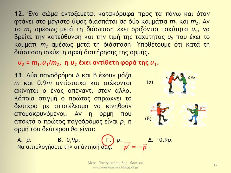 Μερκ. Παναγιωτόπουλος - Φυσικός www.merkopanas.blogspot.gr 17 12. Ένα σώμα εκτοξεύεται κατακόρυφα προς τα πάνω και όταν φτάνει στο μέγιστο ύψος διασπά
