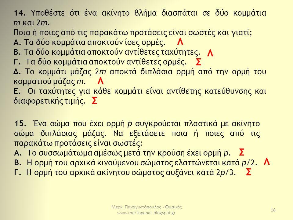 Μερκ. Παναγιωτόπουλος - Φυσικός www.merkopanas.blogspot.gr 18 14. Υποθέστε ότι ένα ακίνητο βλήμα διασπάται σε δύο κομμάτια m και 2m. Ποια ή ποιες από
