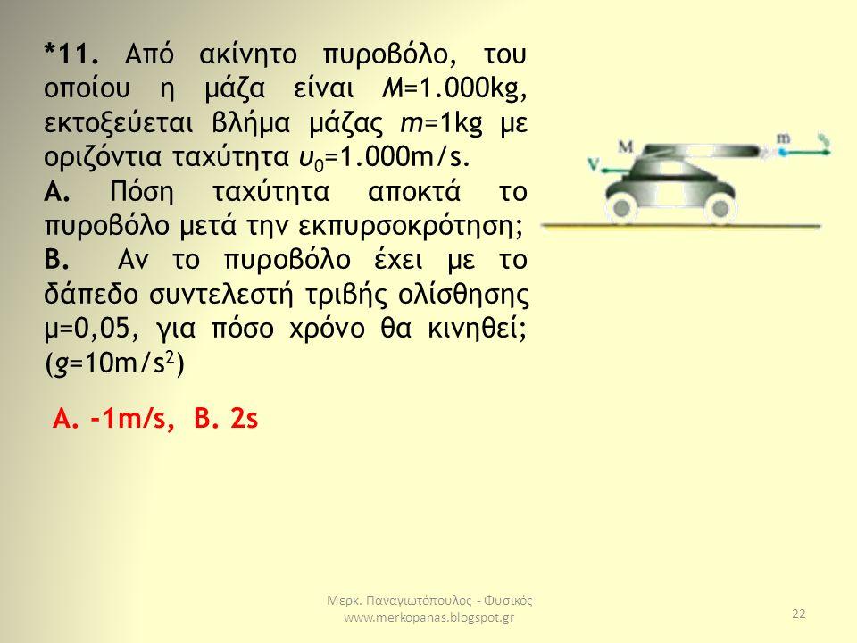 Μερκ. Παναγιωτόπουλος - Φυσικός www.merkopanas.blogspot.gr 22 *11. Από ακίνητο πυροβόλο, του οποίου η μάζα είναι Μ=1.000kg, εκτοξεύεται βλήμα μάζας m=