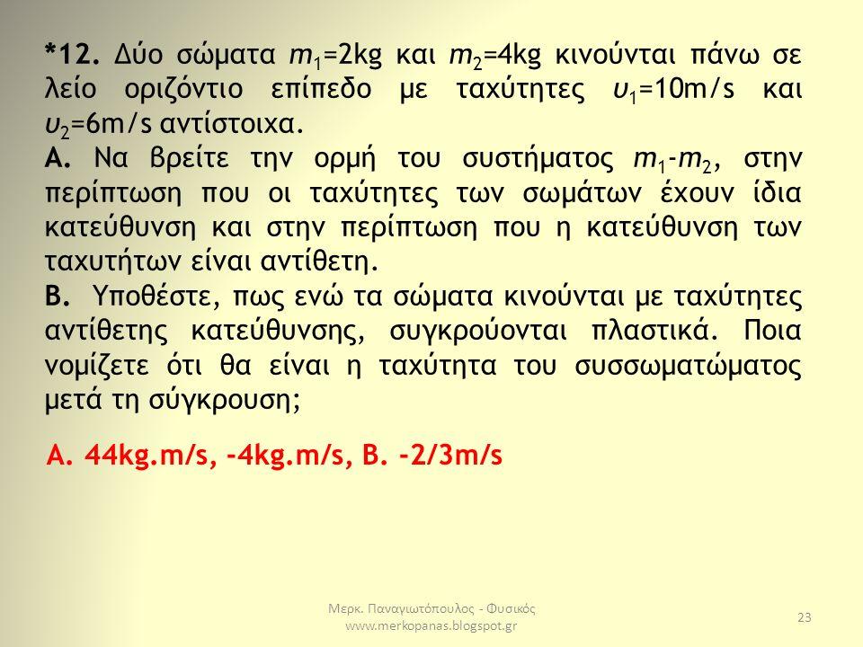 Μερκ. Παναγιωτόπουλος - Φυσικός www.merkopanas.blogspot.gr 23 *12. Δύο σώματα m 1 =2kg και m 2 =4kg κινούνται πάνω σε λείο οριζόντιο επίπεδο με ταχύτη
