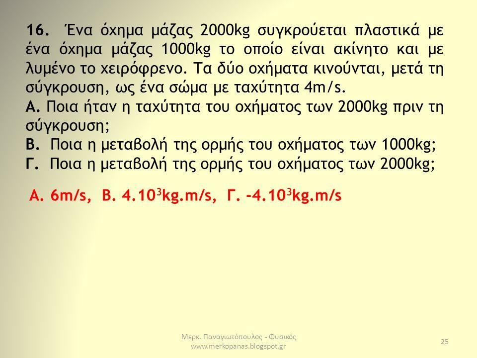 Μερκ. Παναγιωτόπουλος - Φυσικός www.merkopanas.blogspot.gr 25 16. Ένα όχημα μάζας 2000kg συγκρούεται πλαστικά με ένα όχημα μάζας 1000kg το οποίο είναι