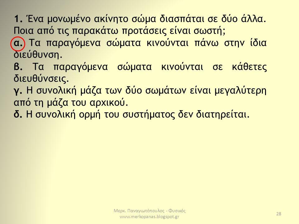 Μερκ. Παναγιωτόπουλος - Φυσικός www.merkopanas.blogspot.gr 28 1. Ένα μονωμένο ακίνητο σώμα διασπάται σε δύο άλλα. Ποια από τις παρακάτω προτάσεις είνα