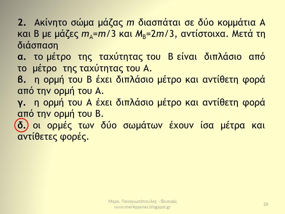 Μερκ. Παναγιωτόπουλος - Φυσικός www.merkopanas.blogspot.gr 29 2. Ακίνητο σώµα µάζας m διασπάται σε δύο κοµµάτια Α και Β µε µάζες m Α =m/3 και M B =2m/