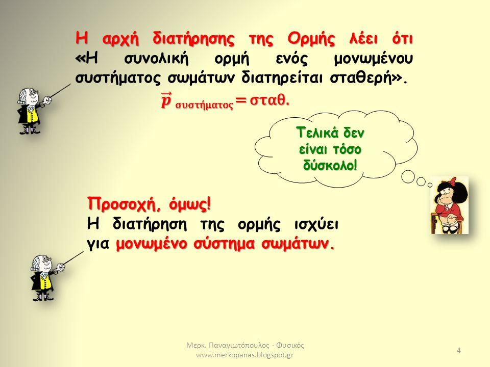 Μερκ. Παναγιωτόπουλος - Φυσικός www.merkopanas.blogspot.gr 4 Η αρχή διατήρησης της Ορμής λέει ότι « Η αρχή διατήρησης της Ορμής λέει ότι «Η συνολική ο