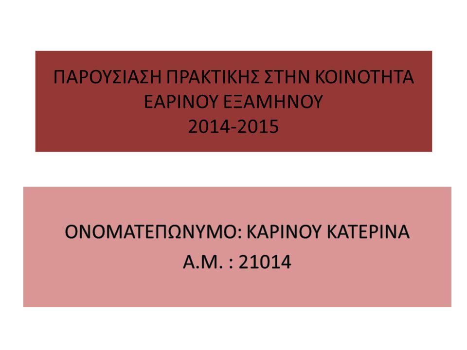 ΠΑΡΟΥΣΙΑΣΗ ΠΡΑΚΤΙΚΗΣ ΣΤΗΝ ΚΟΙΝΟΤΗΤΑ ΕΑΡΙΝΟΥ ΕΞΑΜΗΝΟΥ 2014-2015