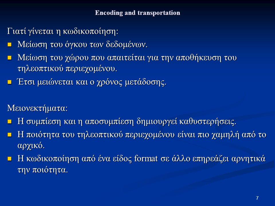 7 Encoding and transportation Γιατί γίνεται η κωδικοποίηση: Μείωση του όγκου των δεδομένων. Μείωση του όγκου των δεδομένων. Μείωση του χώρου που απαιτ