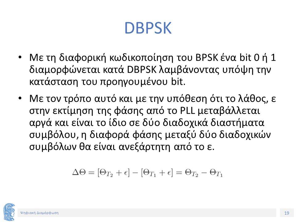 19 Ψηφιακή Διαμόρφωση DBPSK Με τη διαφορική κωδικοποίηση του BPSK ένα bit 0 ή 1 διαμορφώνεται κατά DBPSK λαμβάνοντας υπόψη την κατάσταση του προηγουμέ