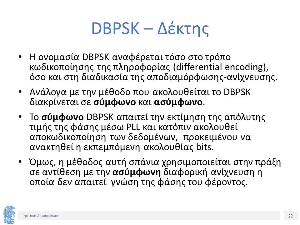 22 Ψηφιακή Διαμόρφωση DBPSK – Δέκτης Η ονομασία DBPSK αναφέρεται τόσο στο τρόπο κωδικοποίησης της πληροφορίας (differential encoding), όσο και στη διαδικασία της αποδιαμόρφωσης-ανίχνευσης.