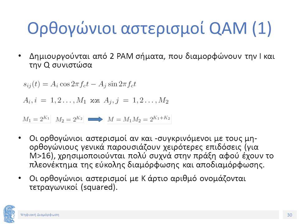 30 Ψηφιακή Διαμόρφωση Ορθογώνιοι αστερισμοί QAM (1) Δημιουργούνται από 2 ΡΑΜ σήματα, που διαμορφώνουν την Ι και την Q συνιστώσα Οι ορθογώνιοι αστερισμοί αν και -συγκρινόμενοι με τους μη- ορθογώνιους γενικά παρουσιάζουν χειρότερες επιδόσεις (για M>16), χρησιμοποιούνται πολύ συχνά στην πράξη αφού έχουν το πλεονέκτημα της εύκολης διαμόρφωσης και αποδιαμόρφωσης.