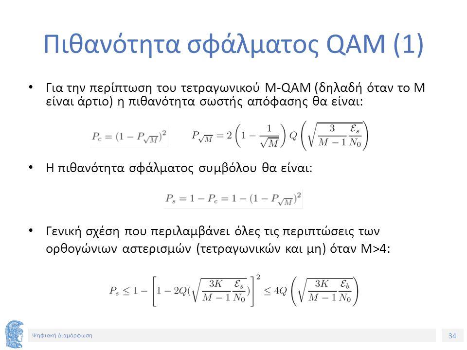 34 Ψηφιακή Διαμόρφωση Πιθανότητα σφάλματος QAM (1) Για την περίπτωση του τετραγωνικού M-QAM (δηλαδή όταν το Μ είναι άρτιο) η πιθανότητα σωστής απόφασης θα είναι: Η πιθανότητα σφάλματος συμβόλου θα είναι: Γενική σχέση που περιλαμβάνει όλες τις περιπτώσεις των ορθογώνιων αστερισμών (τετραγωνικών και μη) όταν M>4: