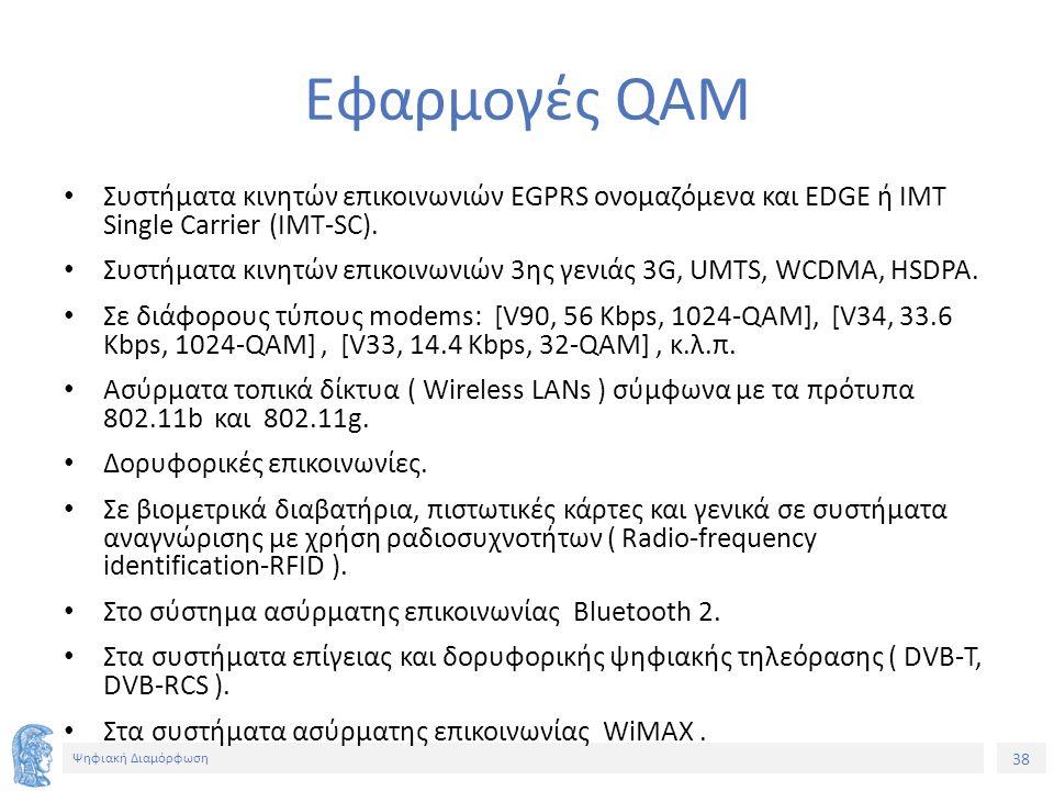 38 Ψηφιακή Διαμόρφωση Εφαρμογές QAM Συστήματα κινητών επικοινωνιών EGPRS ονομαζόμενα και EDGE ή IMT Single Carrier (IMT-SC). Συστήματα κινητών επικοιν