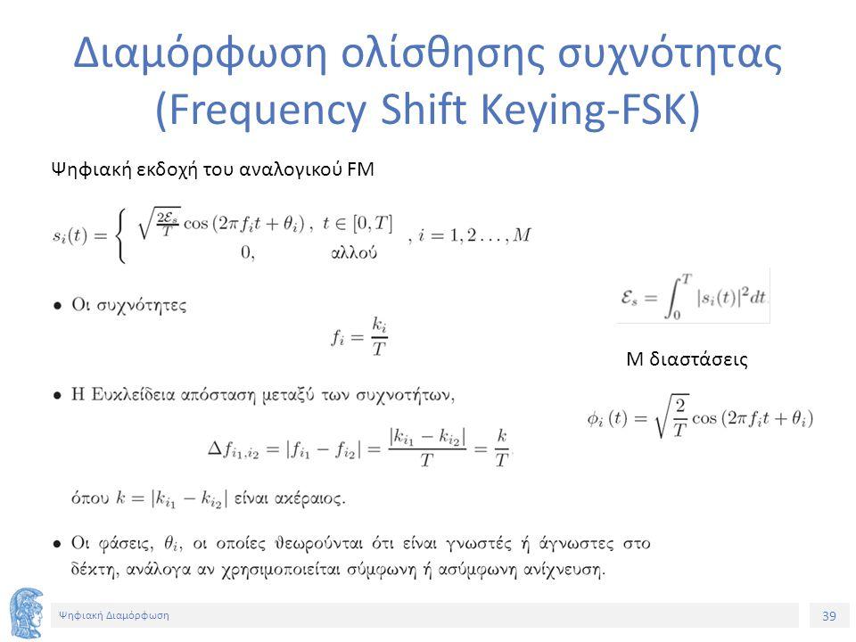 39 Ψηφιακή Διαμόρφωση Διαμόρφωση ολίσθησης συχνότητας (Frequency Shift Keying-FSK) Ψηφιακή εκδοχή του αναλογικού FM Μ διαστάσεις