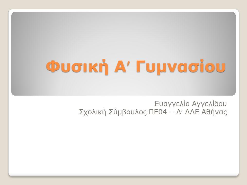 Φυσική Α Γυμνασίου Ευαγγελία Αγγελίδου Σχολική Σύμβουλος ΠΕ04 – Δ ΔΔΕ Αθήνας