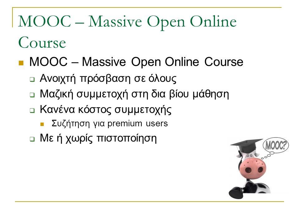MOOC – Massive Open Online Course  Ανοιχτή πρόσβαση σε όλους  Μαζική συμμετοχή στη δια βίου μάθηση  Κανένα κόστος συμμετοχής Συζήτηση για premium users  Με ή χωρίς πιστοποίηση