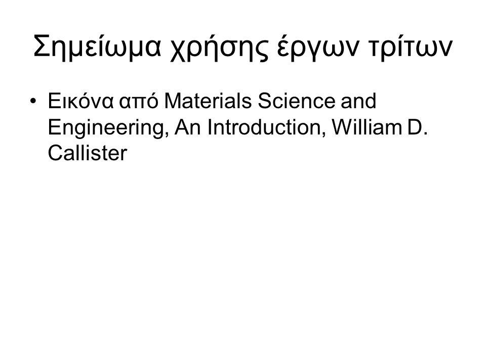 Σημείωμα χρήσης έργων τρίτων Εικόνα από Materials Science and Engineering, An Introduction, William D. Callister