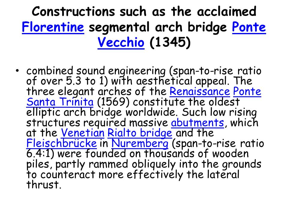 Constructions such as the acclaimed Florentine segmental arch bridge Ponte Vecchio (1345) FlorentinePonte Vecchio combined sound engineering (span-to-rise ratio of over 5.3 to 1) with aesthetical appeal.