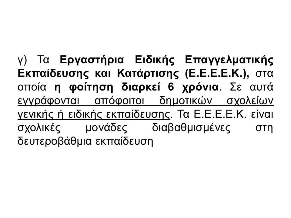 γ) Τα Εργαστήρια Ειδικής Επαγγελματικής Εκπαίδευσης και Κατάρτισης (Ε.Ε.Ε.Ε.Κ.), στα οποία η φοίτηση διαρκεί 6 χρόνια.