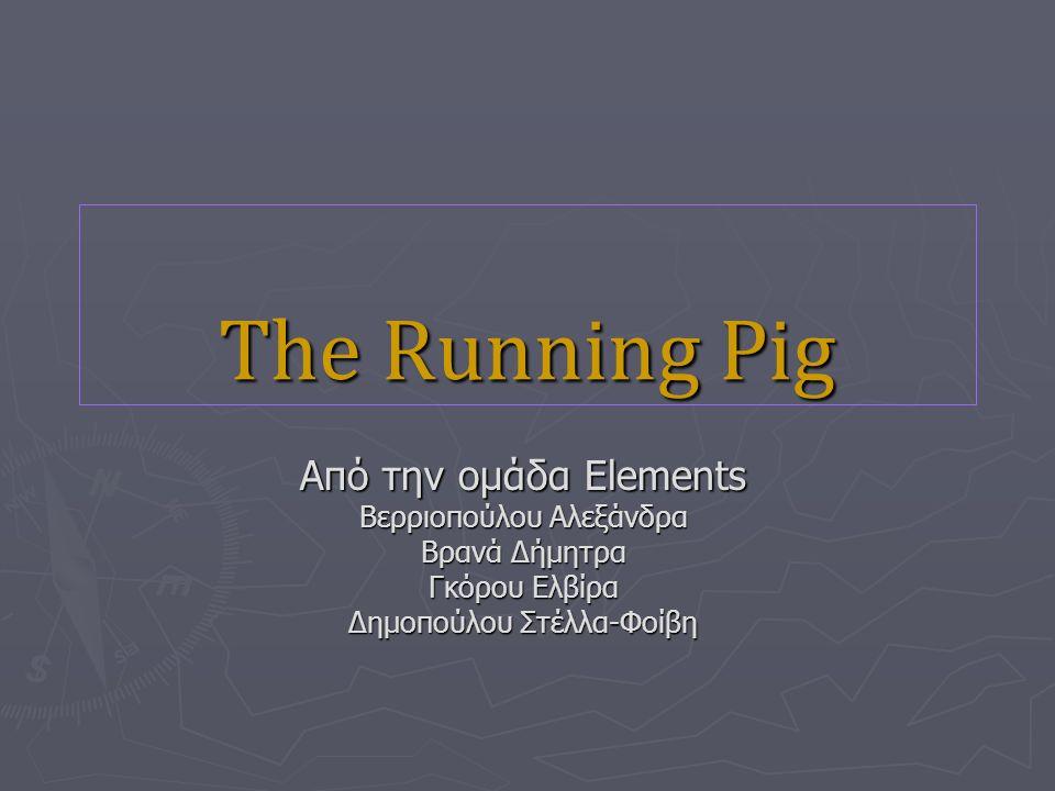 The Running Pig Από την ομάδα Elements Βερριοπούλου Αλεξάνδρα Βρανά Δήμητρα Γκόρου Ελβίρα Δημοπούλου Στέλλα-Φοίβη