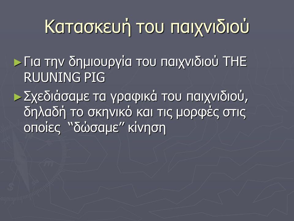 Κατασκευή του παιχνιδιού ► Για την δημιουργία του παιχνιδιού THE RUUNING PIG ► Σχεδιάσαμε τα γραφικά του παιχνιδιού, δηλαδή το σκηνικό και τις μορφές στις οποίες ''δώσαμε'' κίνηση