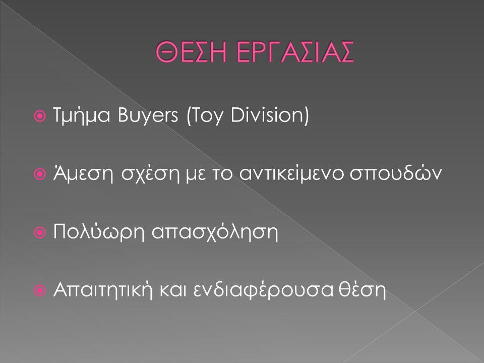 Τμήμα Buyers (Toy Division)  Άμεση σχέση με το αντικείμενο σπουδών  Πολύωρη απασχόληση  Απαιτητική και ενδιαφέρουσα θέση