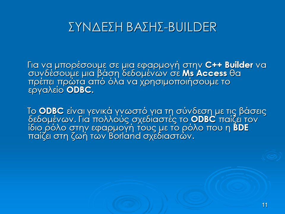 11 ΣΥΝΔΕΣΗ ΒΑΣΗΣ-BUILDER Για να μπορέσουμε σε μια εφαρμογή στην C++ Builder να συνδέσουμε μια βάση δεδομένων σε Ms Access θα πρέπει πρώτα από όλα να χρησιμοποιήσουμε το εργαλείο ODBC.