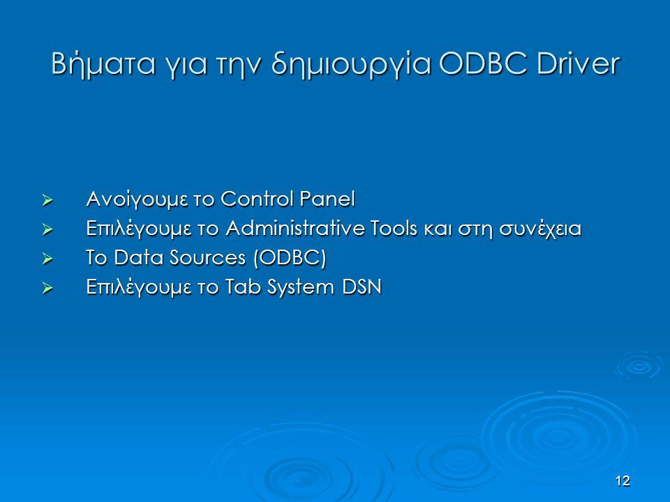 12 Βήματα για την δημιουργία ODBC Driver  Ανοίγουμε το Control Panel  Επιλέγουμε το Administrative Tools και στη συνέχεια  Το Data Sources (ODBC)  Επιλέγουμε το Tab System DSN