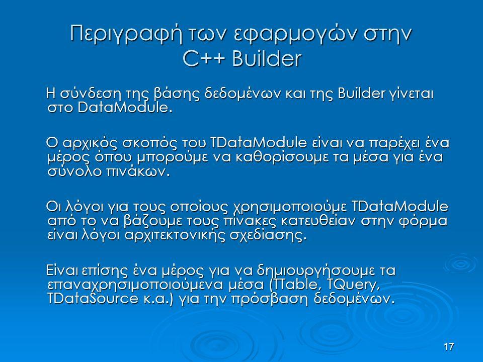 17 Περιγραφή των εφαρμογών στην C++ Builder Η σύνδεση της βάσης δεδομένων και της Builder γίνεται στο DataModule. Η σύνδεση της βάσης δεδομένων και τη