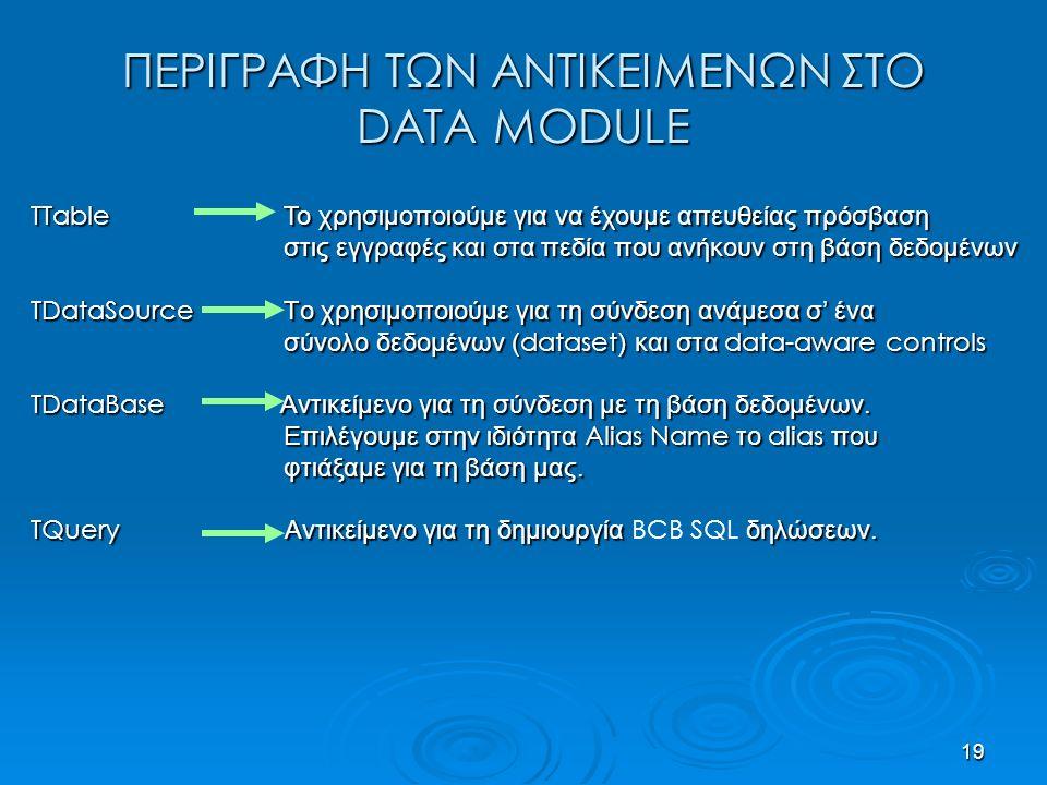 19 ΠΕΡΙΓΡΑΦΗ ΤΩΝ ΑΝΤΙΚΕΙΜΕΝΩΝ ΣΤΟ DATA MODULE TTable Το χρησιμοποιούμε για να έχουμε απευθείας πρόσβαση στις εγγραφές και στα πεδία που ανήκουν στη βάση δεδομένων στις εγγραφές και στα πεδία που ανήκουν στη βάση δεδομένων TDataSource Tο χρησιμοποιούμε για τη σύνδεση ανάμεσα σ' ένα σύνολο δεδομένων ( dataset ) και στα data-aware controls σύνολο δεδομένων ( dataset ) και στα data-aware controls TDataBase Αντικείμενο για τη σύνδεση με τη βάση δεδομένων.