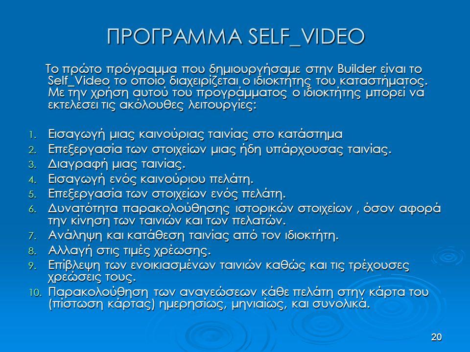 20 ΠΡΟΓΡΑΜΜΑ SELF_VIDEO Το πρώτο πρόγραμμα που δημιουργήσαμε στην Builder είναι το Self_Video το οποίο διαχειρίζεται ο ιδιοκτήτης του καταστήματος.