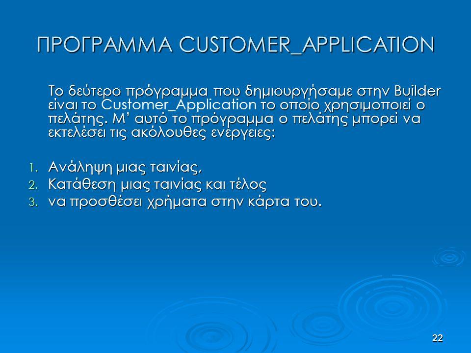 22 ΠΡΟΓΡΑΜΜΑ CUSTOMER_APPLICATION Το δεύτερο πρόγραμμα που δημιουργήσαμε στην Builder είναι το το οποίο χρησιμοποιεί ο πελάτης.