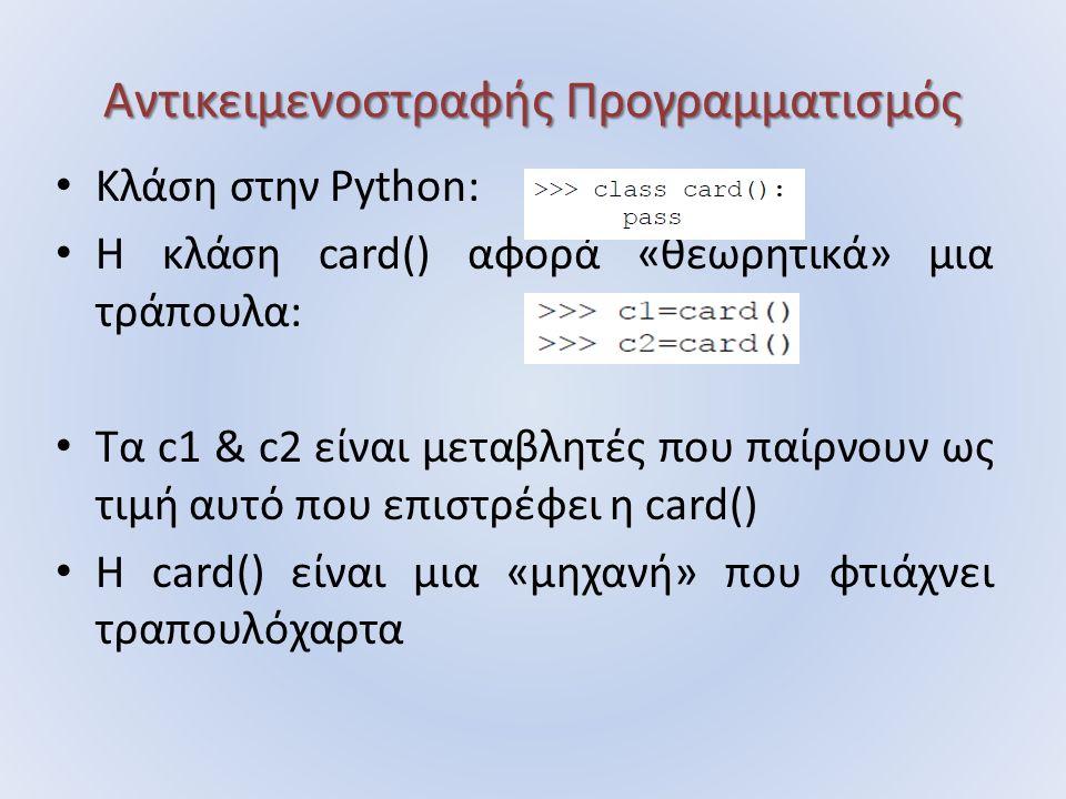 Αντικειμενοστραφής Προγραμματισμός Κλάση στην Python: H κλάση card() αφορά «θεωρητικά» μια τράπουλα: Τα c1 & c2 είναι μεταβλητές που παίρνουν ως τιμή αυτό που επιστρέφει η card() Η card() είναι μια «μηχανή» που φτιάχνει τραπουλόχαρτα