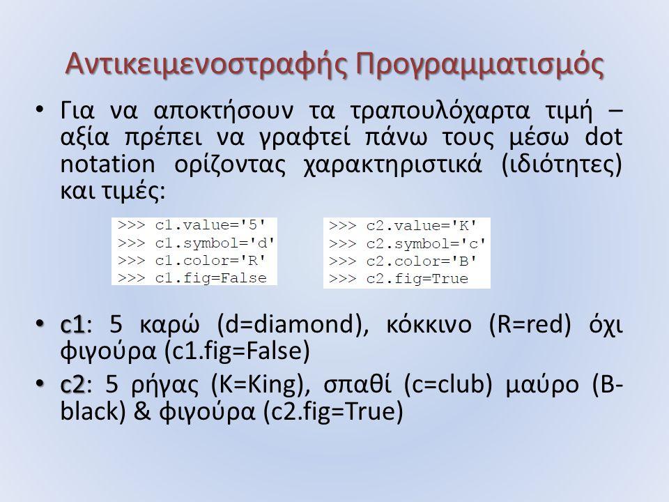 Αντικειμενοστραφής Προγραμματισμός Για να αποκτήσουν τα τραπουλόχαρτα τιμή – αξία πρέπει να γραφτεί πάνω τους μέσω dot notation ορίζοντας χαρακτηριστικά (ιδιότητες) και τιμές: c1 c1: 5 καρώ (d=diamond), κόκκινο (R=red) όχι φιγούρα (c1.fig=False) c2 c2: 5 ρήγας (K=King), σπαθί (c=club) μαύρο (B- black) & φιγούρα (c2.fig=True)