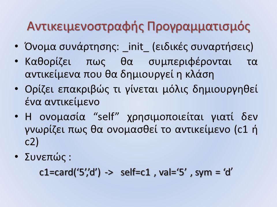 Αντικειμενοστραφής Προγραμματισμός Όνομα συνάρτησης: _init_ (ειδικές συναρτήσεις) Καθορίζει πως θα συμπεριφέρονται τα αντικείμενα που θα δημιουργεί η κλάση Ορίζει επακριβώς τι γίνεται μόλις δημιουργηθεί ένα αντικείμενο Η ονομασία self χρησιμοποιείται γιατί δεν γνωρίζει πως θα ονομασθεί το αντικείμενο (c1 ή c2) Συνεπώς : c1=card('5','d') -> self=c1, val='5', sym = 'd c1=card('5','d') -> self=c1, val='5', sym = 'd '
