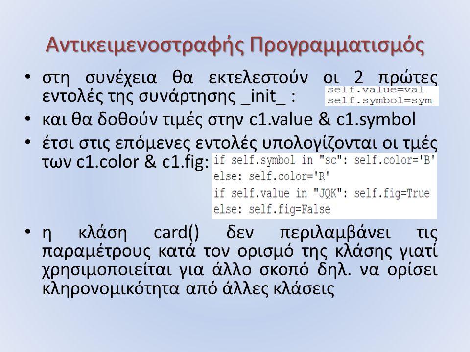 Αντικειμενοστραφής Προγραμματισμός στη συνέχεια θα εκτελεστούν οι 2 πρώτες εντολές της συνάρτησης _init_ : και θα δοθούν τιμές στην c1.value & c1.symbol έτσι στις επόμενες εντολές υπολογίζονται οι τμές των c1.color & c1.fig: η κλάση card() δεν περιλαμβάνει τις παραμέτρους κατά τον ορισμό της κλάσης γιατί χρησιμοποιείται για άλλο σκοπό δηλ.