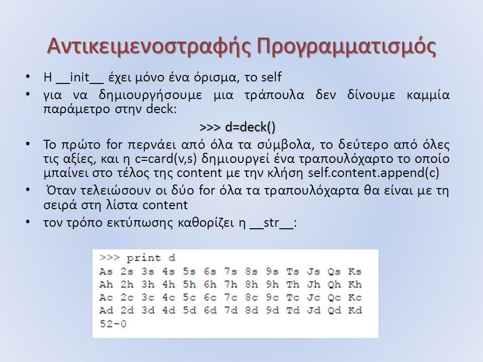 Αντικειμενοστραφής Προγραμματισμός Η __init__ έχει μόνο ένα όρισμα, το self για να δημιουργήσουμε μια τράπουλα δεν δίνουμε καμμία παράμετρο στην deck: >>> d=deck() Το πρώτο for περνάει από όλα τα σύμβολα, το δεύτερο από όλες τις αξίες, και η c=card(v,s) δημιουργεί ένα τραπουλόχαρτο το οποίο μπαίνει στο τέλος της content με την κλήση self.content.append(c) Όταν τελειώσουν οι δύο for όλα τα τραπουλόχαρτα θα είναι με τη σειρά στη λίστα content τον τρόπο εκτύπωσης καθορίζει η __str__: