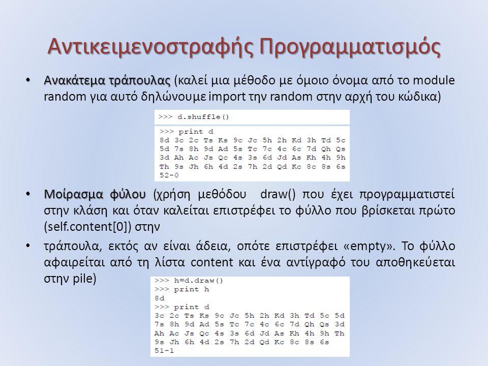 Αντικειμενοστραφής Προγραμματισμός Ανακάτεμα τράπουλας Ανακάτεμα τράπουλας (καλεί μια μέθοδο με όμοιο όνομα από το module random για αυτό δηλώνουμε import την random στην αρχή του κώδικα) Μοίρασμα φύλου Μοίρασμα φύλου (χρήση μεθόδου draw() που έχει προγραμματιστεί στην κλάση και όταν καλείται επιστρέφει το φύλλο που βρίσκεται πρώτο (self.content[0]) στην τράπουλα, εκτός αν είναι άδεια, οπότε επιστρέφει «empty».