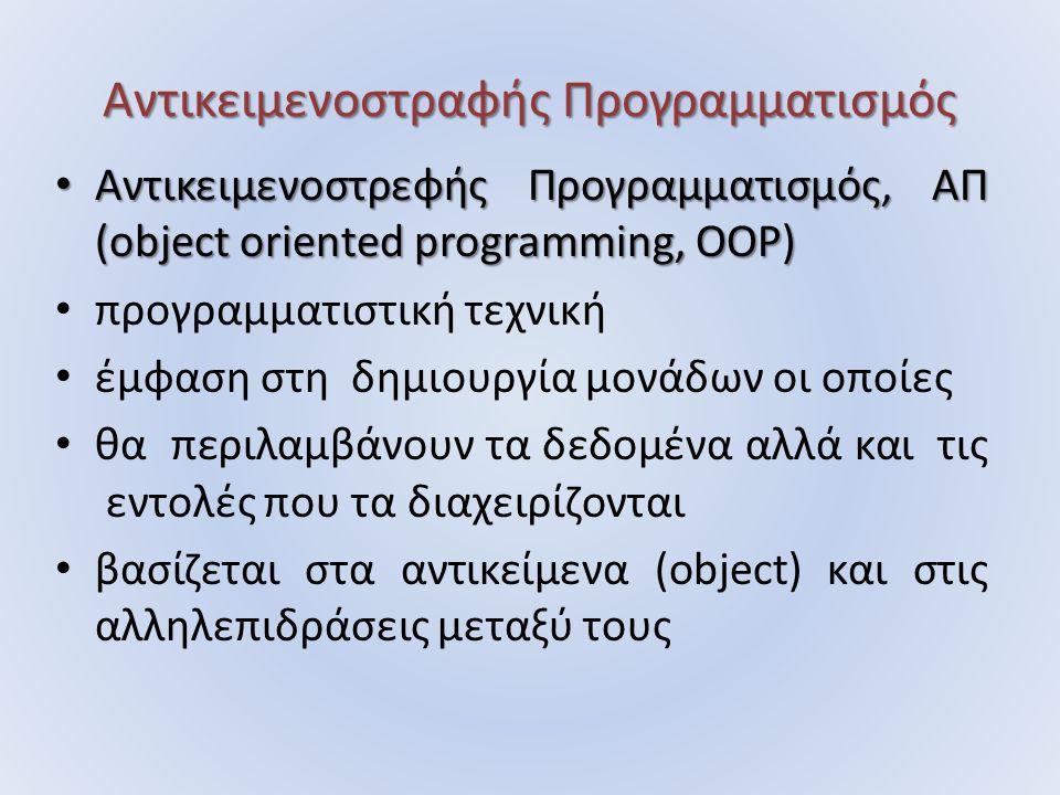 Αντικειμενοστραφής Προγραμματισμός Αντικειμενοστρεφής Προγραμματισμός, ΑΠ (object oriented programming, ΟΟΡ) Αντικειμενοστρεφής Προγραμματισμός, ΑΠ (object oriented programming, ΟΟΡ) προγραμματιστική τεχνική έμφαση στη δημιουργία μονάδων οι οποίες θα περιλαμβάνουν τα δεδομένα αλλά και τις εντολές που τα διαχειρίζονται βασίζεται στα αντικείμενα (object) και στις αλληλεπιδράσεις μεταξύ τους
