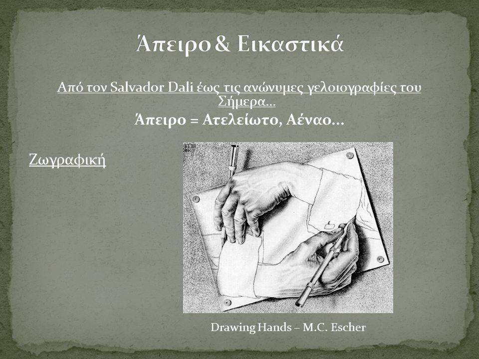 Από τον Salvador Dali έως τις ανώνυμες γελοιογραφίες του Σήμερα... Άπειρο = Ατελείωτο, Αέναο... Ζωγραφική Drawing Hands – M.C. Escher