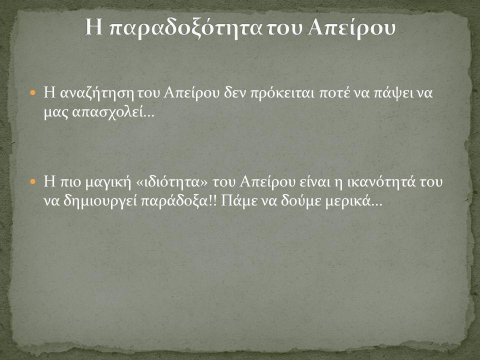 Η αναζήτηση του Απείρου δεν πρόκειται ποτέ να πάψει να μας απασχολεί... Η πιο μαγική «ιδιότητα» του Απείρου είναι η ικανότητά του να δημιουργεί παράδο