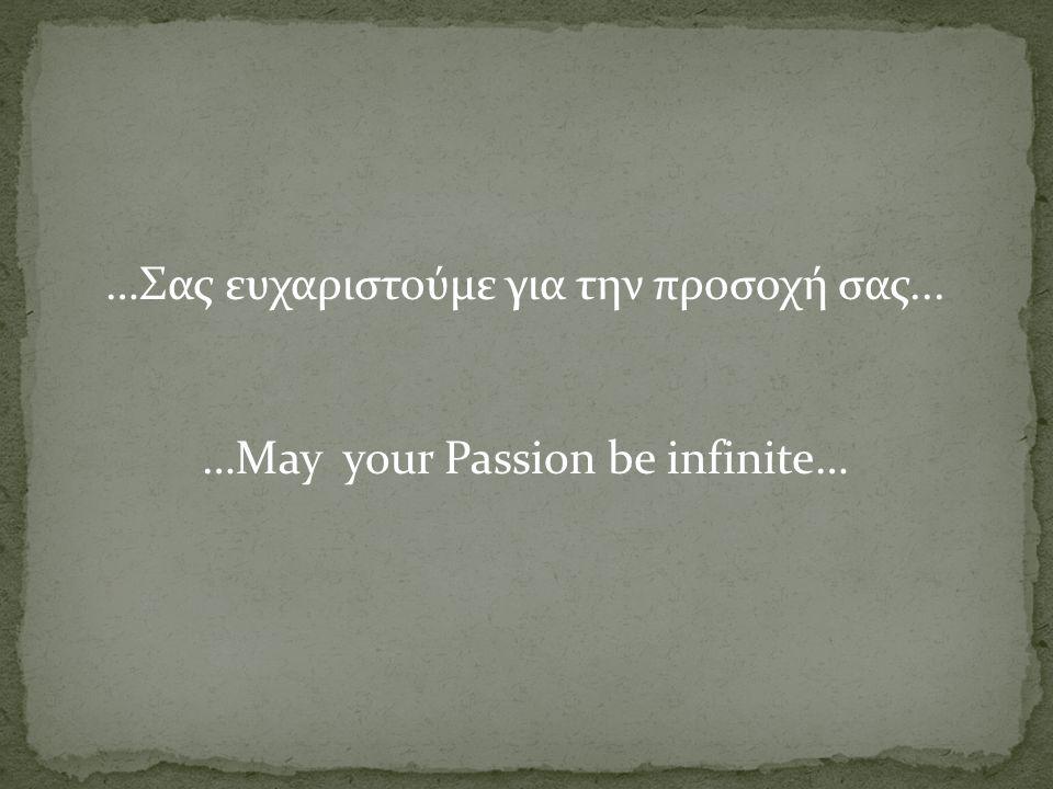 …Σας ευχαριστούμε για την προσοχή σας... …May your Passion be infinite…