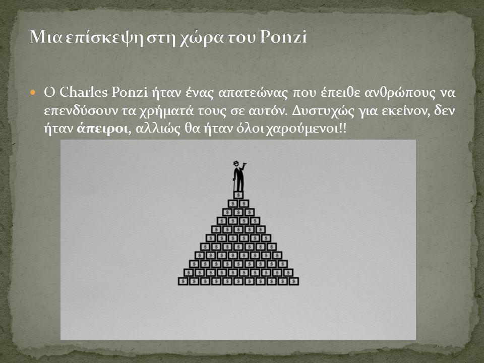 Ο Charles Ponzi ήταν ένας απατεώνας που έπειθε ανθρώπους να επενδύσουν τα χρήματά τους σε αυτόν. Δυστυχώς για εκείνον, δεν ήταν άπειροι, αλλιώς θα ήτα