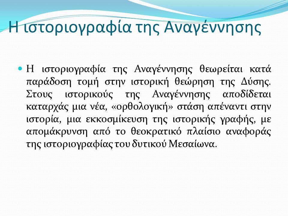 Η ιστοριογραφία της Αναγέννησης Η αναβίωση της κριτικής παράδοσης των ιστορικών και φιλολόγων της αρχαιότητας.