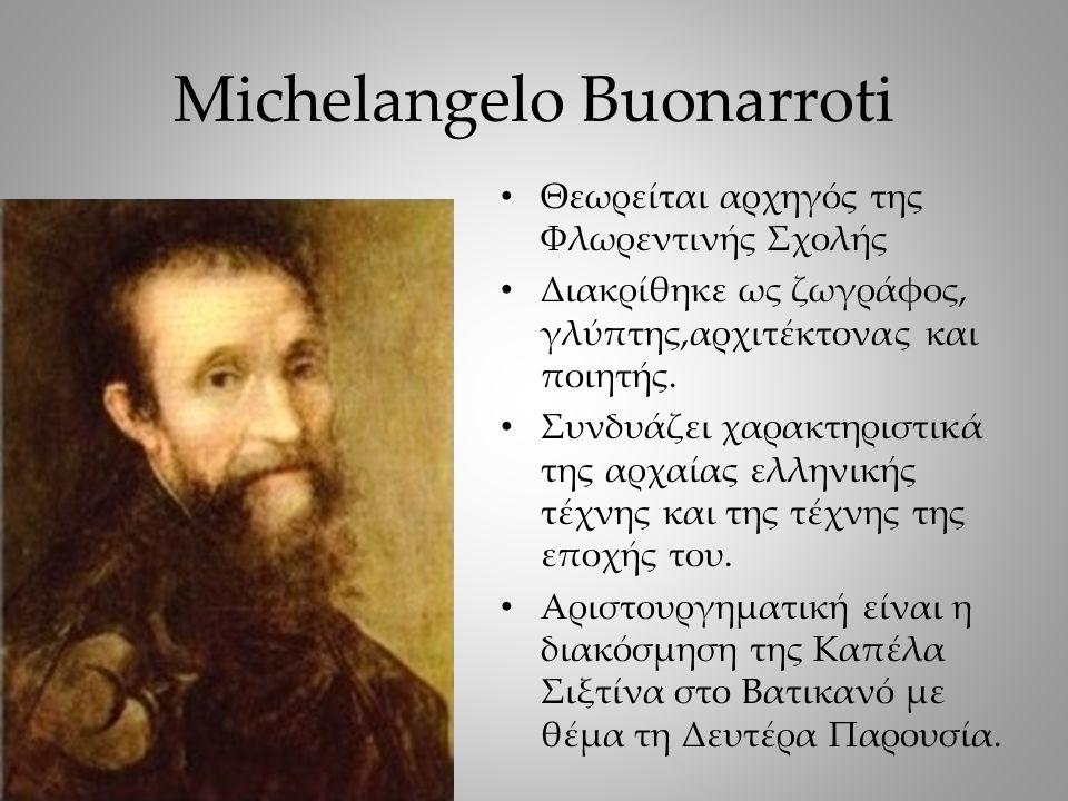 Michelangelo Buonarroti Θεωρείται αρχηγός της Φλωρεντινής Σχολής Διακρίθηκε ως ζωγράφος, γλύπτης,αρχιτέκτονας και ποιητής.