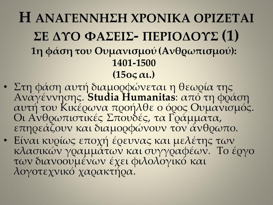 Η ΑΝΑΓΕΝΝΗΣΗ ΧΡΟΝΙΚΑ ΟΡΙΖΕΤΑΙ ΣΕ ΔΥΟ ΦΑΣΕΙΣ - ΠΕΡΙΟΔΟΥΣ (1) 1η φάση του Ουμανισμού (Ανθρωπισμού): 1401-1500 (15ος αι.) Στη φάση αυτή διαμορφώνεται η θεωρία της Αναγέννησης.